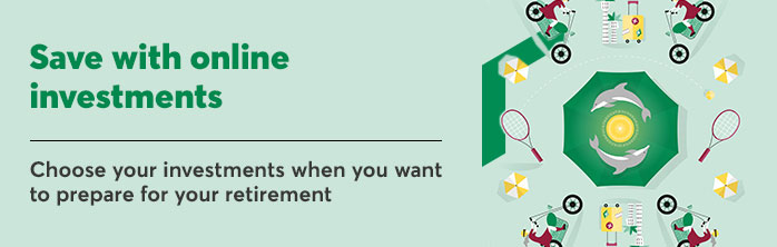 Save with online investments. Choose your investments when you want to prepare for your retirement. Learn more about online investments.