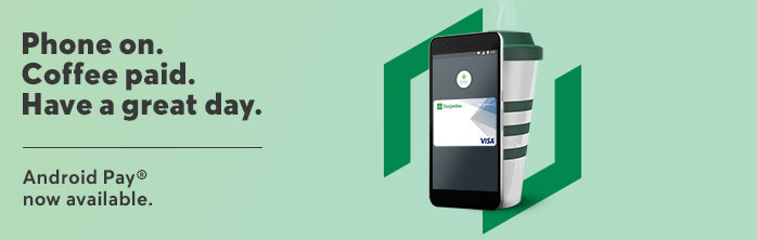 Phone on. Coffee paid. Have a great day. Android Pay, now at Desjardins. Learn more about Android Pay.