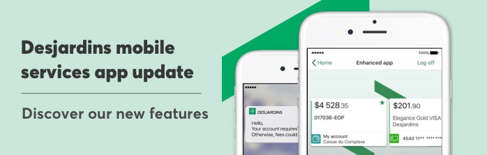 New features on the Desjardins mobile services app now available. Learn more.