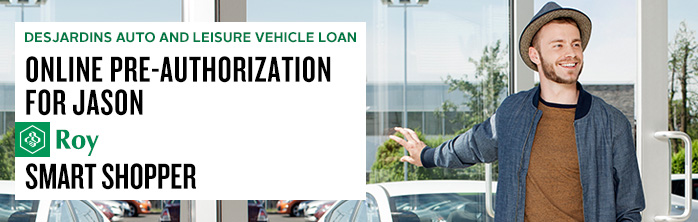 Online pre-authorization for Jason Roy, smart shopper. Learn more about Desjardins Auto and Leisure Vehicle Loan.