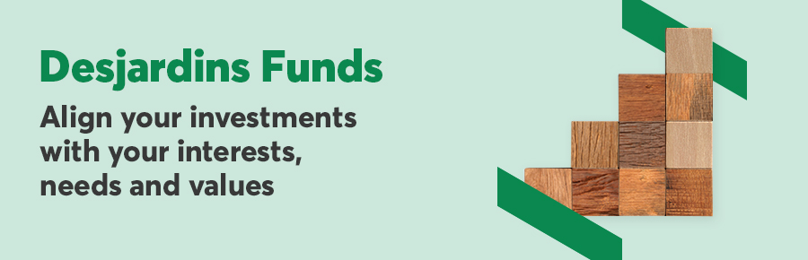 Desjardins Funds, align your investments with your interests, needs and values