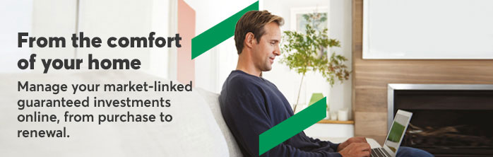 From the confort of your home. Manage your market-linked guaranteed investments online, from purchase to renewal.