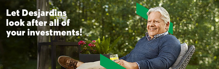 Let Desjardins look after all of your investments! Learn more about wealth management.