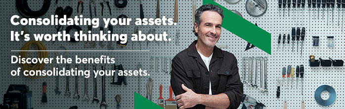 Consolidating your assets. It's worth thinking about. Discover the benefits of consolidating your assets.