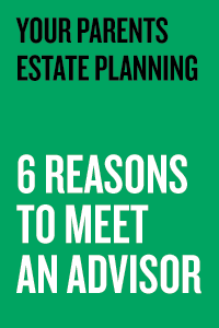 Your parents estate planning - 6 reasons to meet an advisor