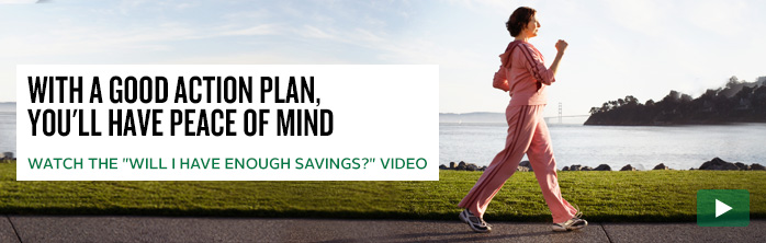 "With a good action plan, you'll have peace of mind. Watch the ""Will I have enough savings?"" video."