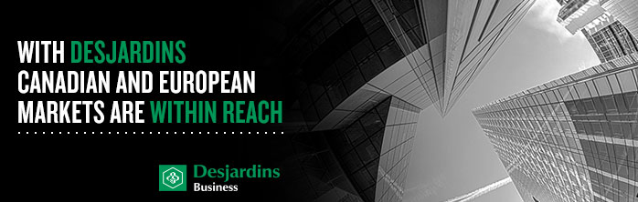 With Desjardins, Canadian and European markets are within reach.