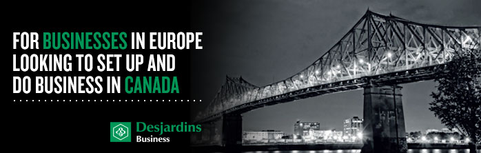 Desjardins and Company. For businesses in Europe looking to set up and do business in Canada.