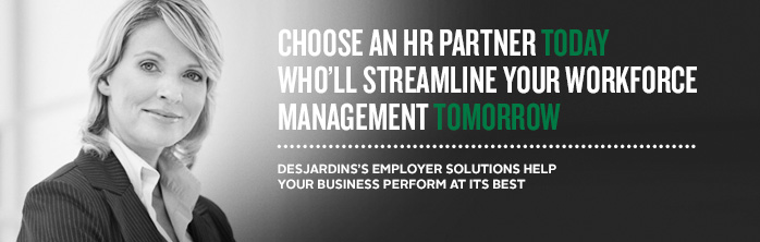 Choose an HR partner today who'll streamline your workforce management tomorrow. Desjardins's employer solutions help your business perform at its best.