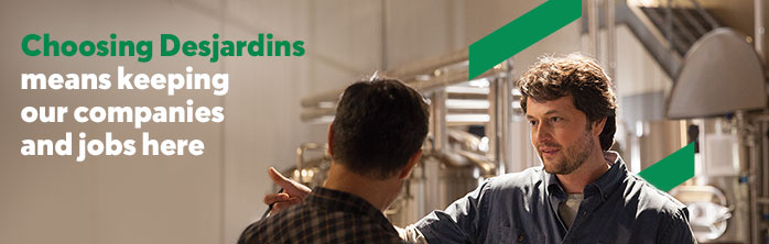 Choosing Desjardins means keeping our companies and jobs here