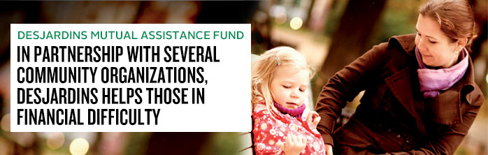 In partnership with several community organizations, Desjardins helps those in financial difficulty. Learn more about the Desjardins Mutual Assistance Fund.