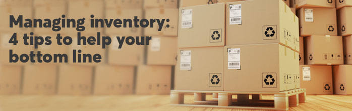 Managing inventory: 4 tips to help your bottom line. Learn more about managing inventory.