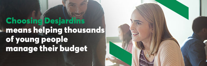 Choosing Desjardins means helping thousands of young people manage their budget. Learn more about the Desjardins Difference.