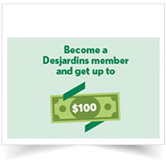 Become a Desjardins member and get up to $100!