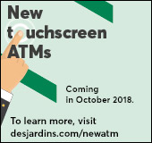 New touchscreen ATMs coming in October 2018. To learn more, visit  desjardins.com/newATMs.