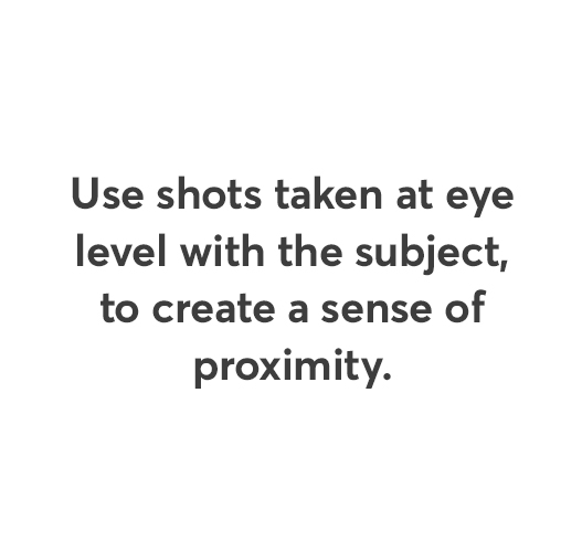 Use shots taken at eye level with the subject, to create a sense of proximity.