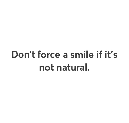 Don't force a smile if it's not natural.
